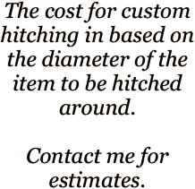 The cost for custom hitching in based on the diameter of the item to be hitched around.  Contact me for estimates.